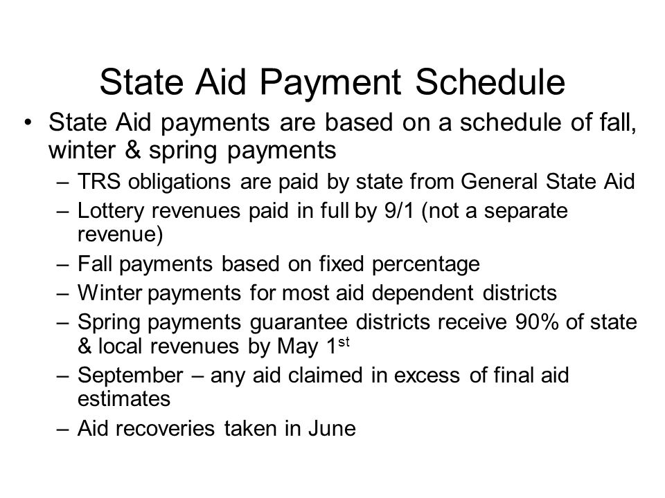 State Aid Payment Schedule State Aid payments are based on a schedule of fall, winter & spring payments –TRS obligations are paid by state from General State Aid –Lottery revenues paid in full by 9/1 (not a separate revenue) –Fall payments based on fixed percentage –Winter payments for most aid dependent districts –Spring payments guarantee districts receive 90% of state & local revenues by May 1 st –September – any aid claimed in excess of final aid estimates –Aid recoveries taken in June