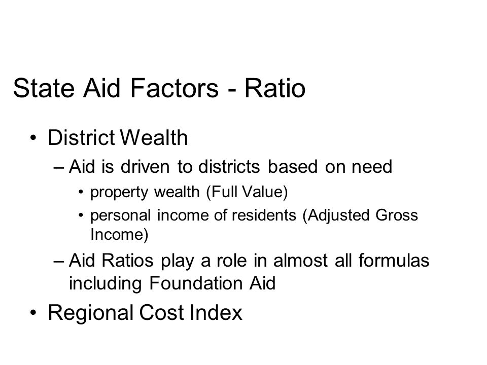 State Aid Factors - Ratio District Wealth –Aid is driven to districts based on need property wealth (Full Value) personal income of residents (Adjusted Gross Income) –Aid Ratios play a role in almost all formulas including Foundation Aid Regional Cost Index