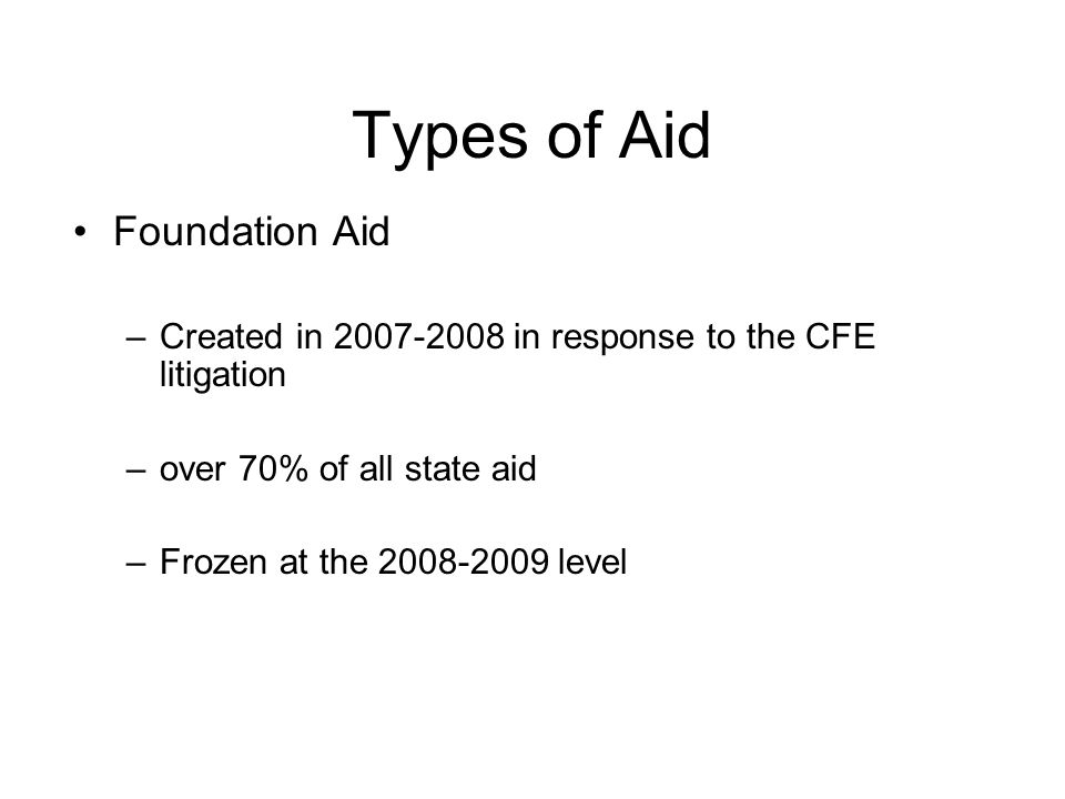 Types of Aid Foundation Aid –Created in 2007-2008 in response to the CFE litigation –over 70% of all state aid –Frozen at the 2008-2009 level