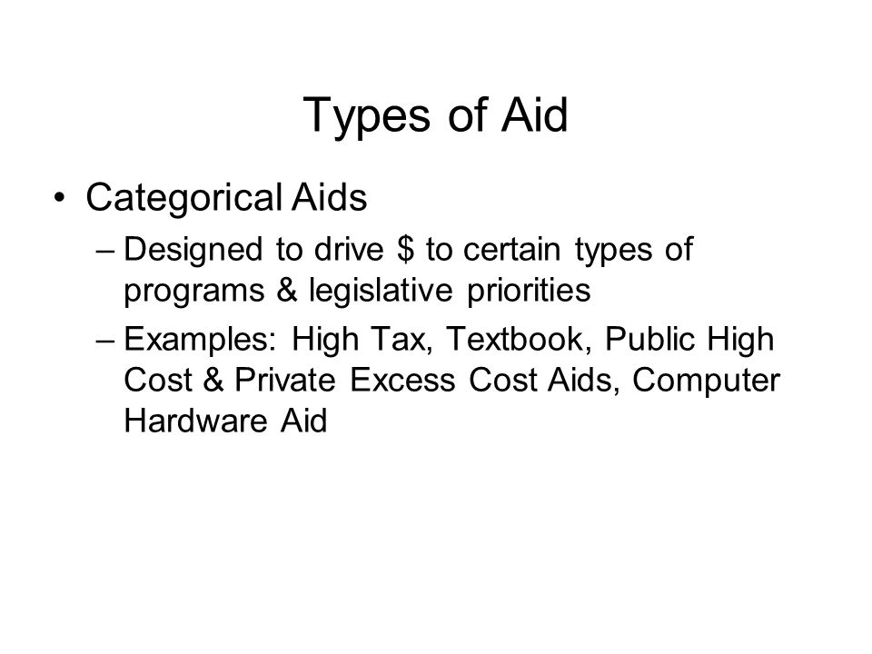 Types of Aid Categorical Aids –Designed to drive $ to certain types of programs & legislative priorities –Examples: High Tax, Textbook, Public High Cost & Private Excess Cost Aids, Computer Hardware Aid