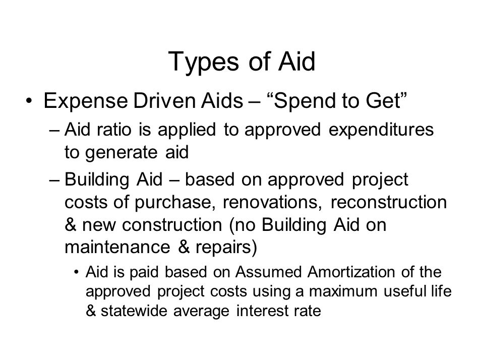 Types of Aid Expense Driven Aids – Spend to Get –Aid ratio is applied to approved expenditures to generate aid –Building Aid – based on approved project costs of purchase, renovations, reconstruction & new construction (no Building Aid on maintenance & repairs) Aid is paid based on Assumed Amortization of the approved project costs using a maximum useful life & statewide average interest rate