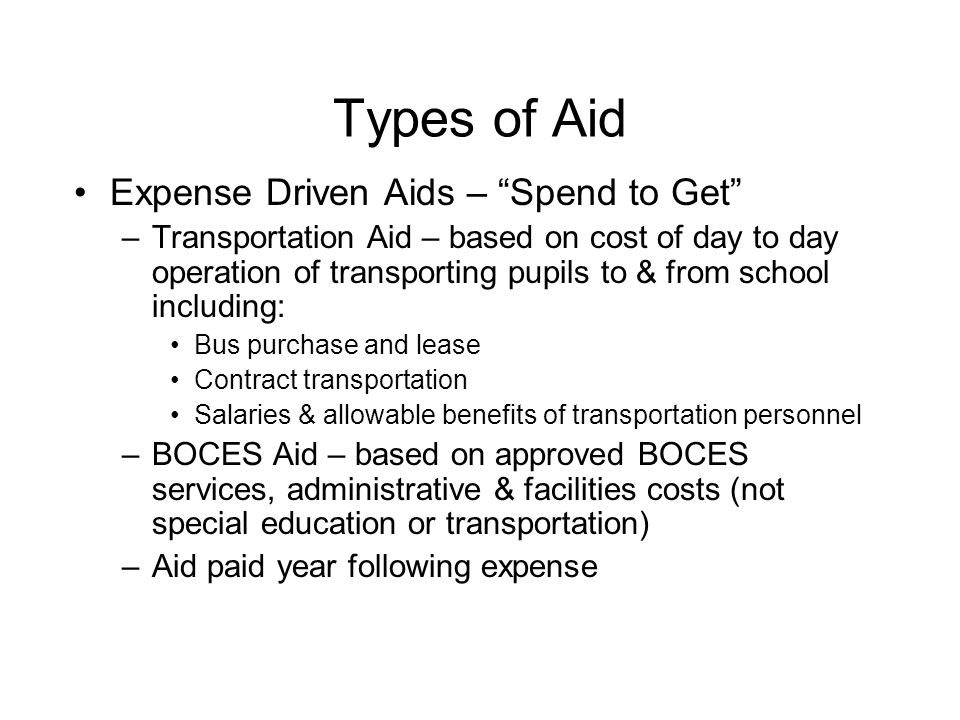 Types of Aid Expense Driven Aids – Spend to Get –Transportation Aid – based on cost of day to day operation of transporting pupils to & from school including: Bus purchase and lease Contract transportation Salaries & allowable benefits of transportation personnel –BOCES Aid – based on approved BOCES services, administrative & facilities costs (not special education or transportation) –Aid paid year following expense
