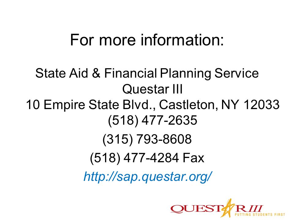 For more information: State Aid & Financial Planning Service Questar III 10 Empire State Blvd., Castleton, NY 12033 (518) 477-2635 (315) 793-8608 (518) 477-4284 Fax http://sap.questar.org/