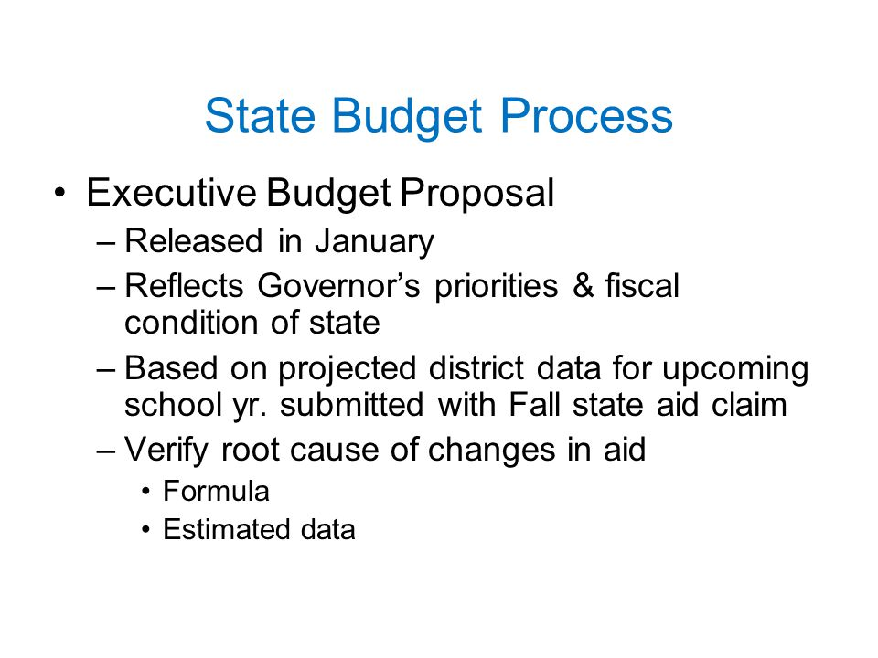 State Budget Process Executive Budget Proposal –Released in January –Reflects Governor's priorities & fiscal condition of state –Based on projected district data for upcoming school yr.