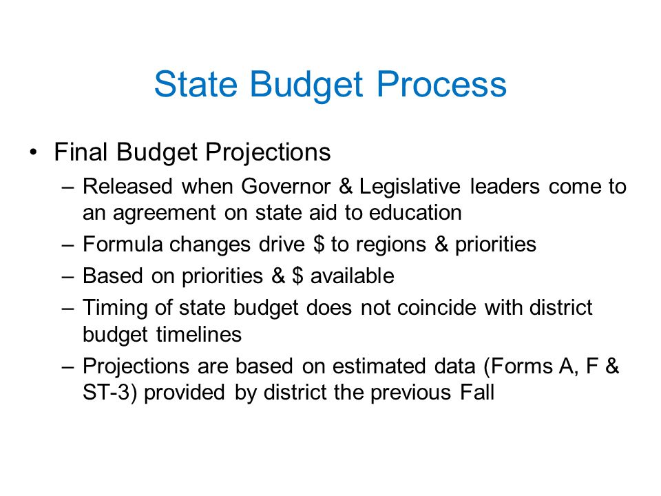 State Budget Process Final Budget Projections –Released when Governor & Legislative leaders come to an agreement on state aid to education –Formula changes drive $ to regions & priorities –Based on priorities & $ available –Timing of state budget does not coincide with district budget timelines –Projections are based on estimated data (Forms A, F & ST-3) provided by district the previous Fall