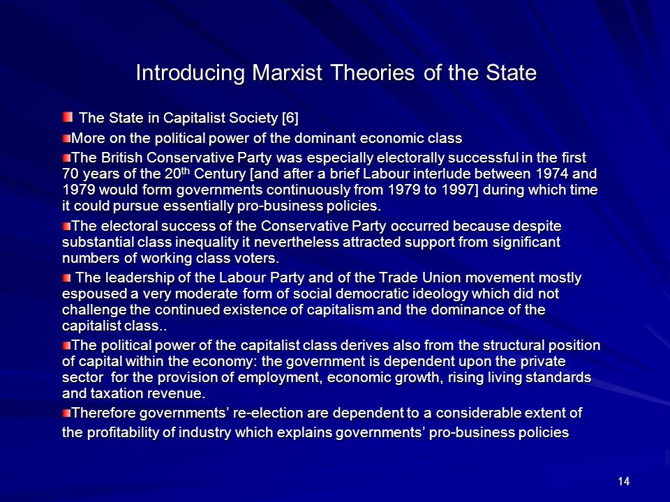14 Introducing Marxist Theories of the State The State in Capitalist Society [6] The State in Capitalist Society [6] More on the political power of the dominant economic class The British Conservative Party was especially electorally successful in the first 70 years of the 20 th Century [and after a brief Labour interlude between 1974 and 1979 would form governments continuously from 1979 to 1997] during which time it could pursue essentially pro-business policies.