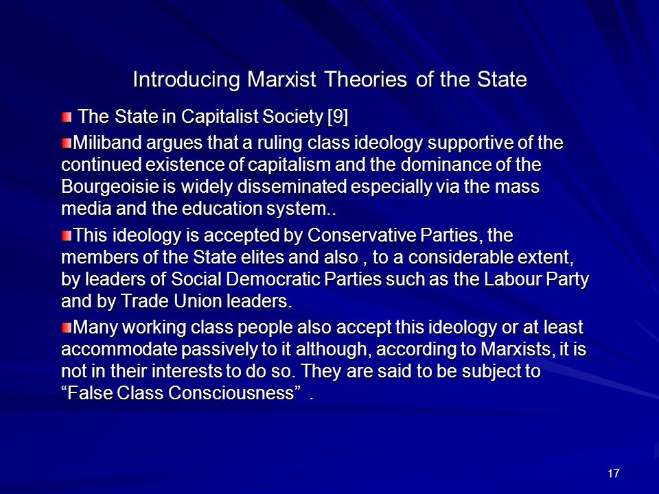 17 Introducing Marxist Theories of the State The State in Capitalist Society [9] The State in Capitalist Society [9] Miliband argues that a ruling class ideology supportive of the continued existence of capitalism and the dominance of the Bourgeoisie is widely disseminated especially via the mass media and the education system..