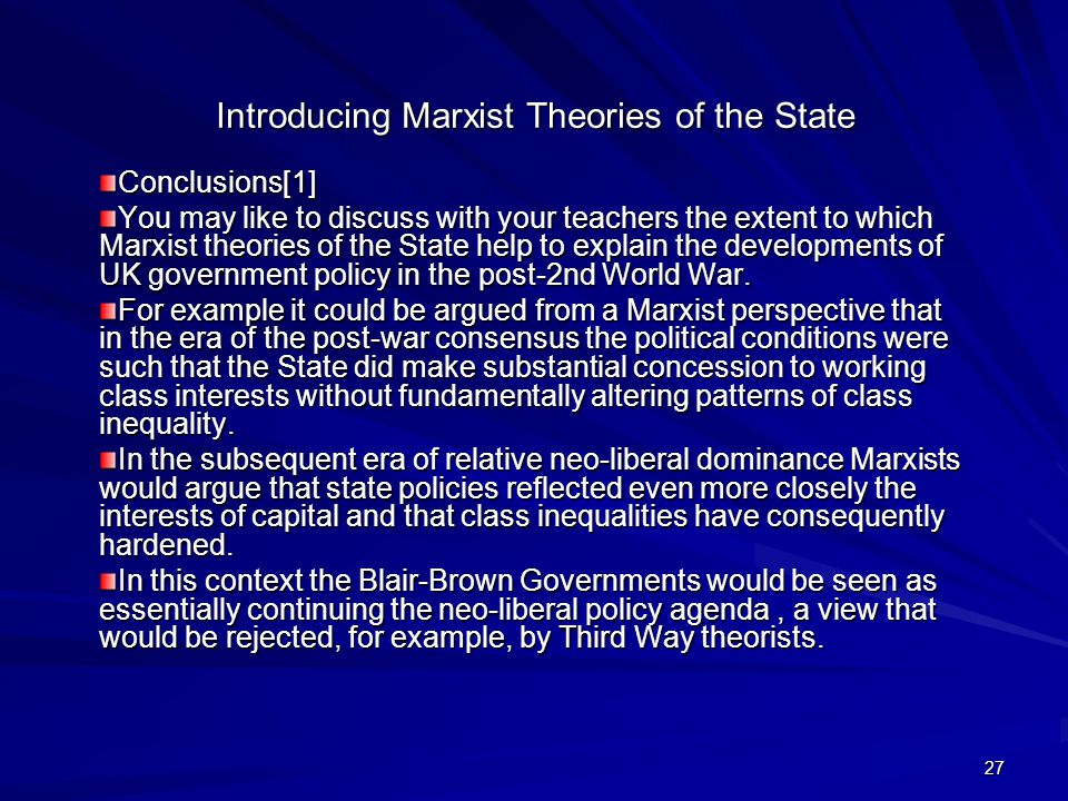 27 Introducing Marxist Theories of the State Conclusions[1] You may like to discuss with your teachers the extent to which Marxist theories of the State help to explain the developments of UK government policy in the post-2nd World War.