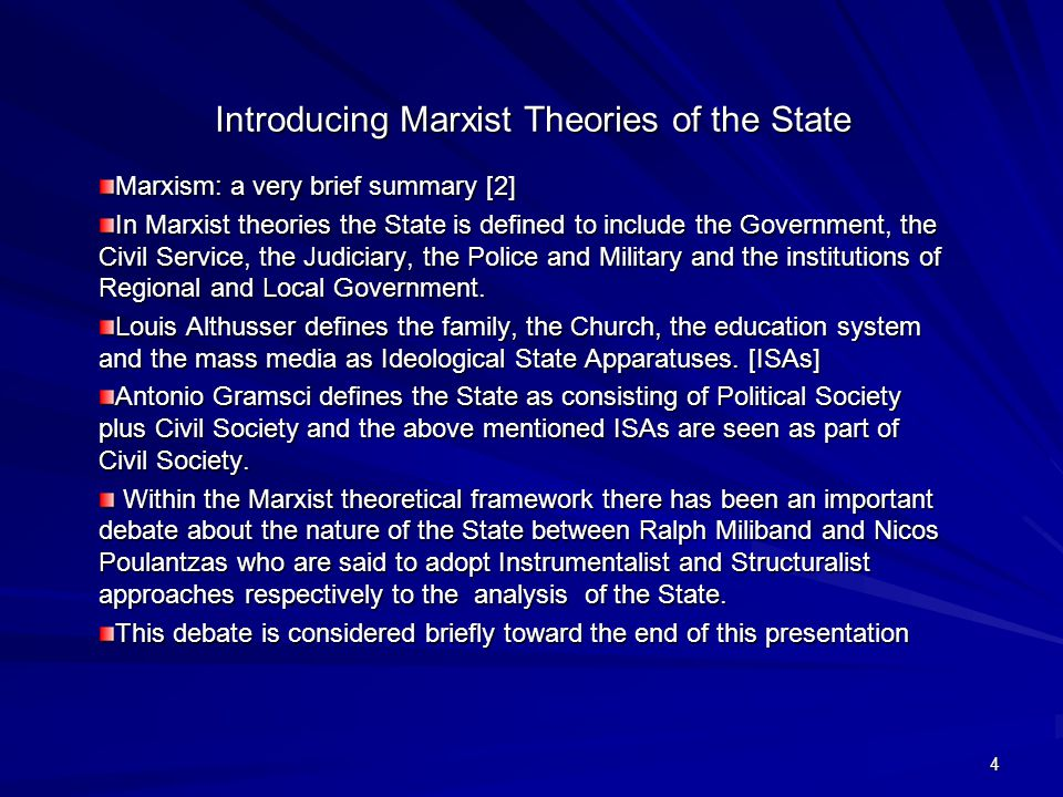 4 Introducing Marxist Theories of the State Marxism: a very brief summary [2] In Marxist theories the State is defined to include the Government, the Civil Service, the Judiciary, the Police and Military and the institutions of Regional and Local Government.