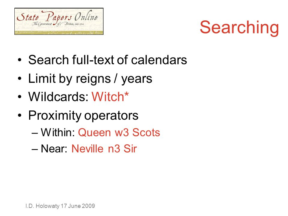 I.D. Holowaty 17 June 2009 Search full-text of calendars Limit by reigns / years Wildcards: Witch* Proximity operators –Within: Queen w3 Scots –Near: