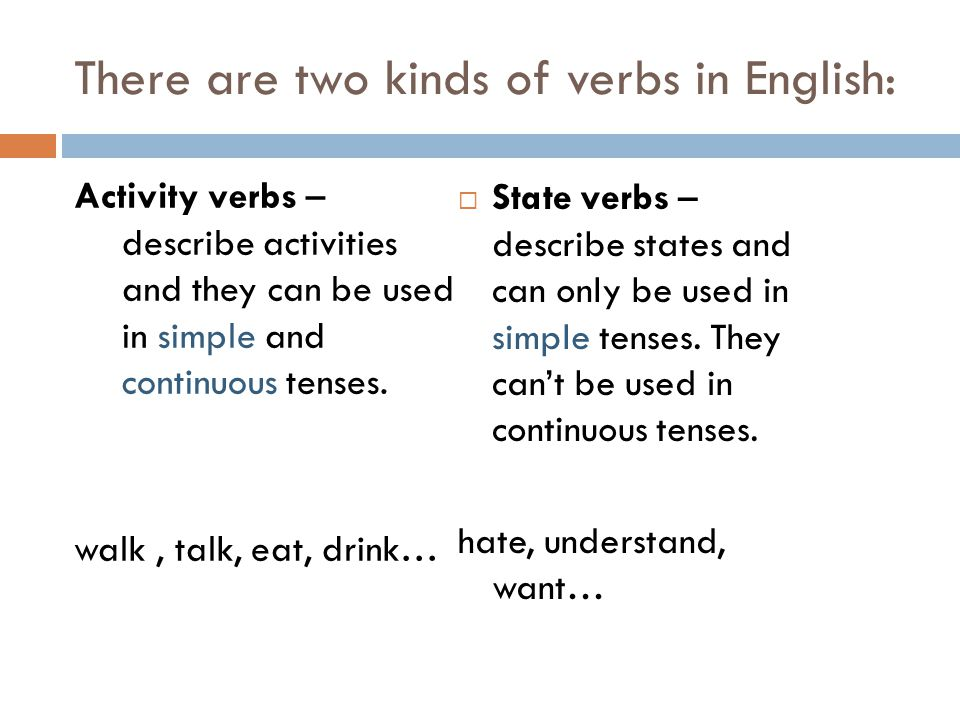 State verbs:  Verbs related to activities of the mind: admit, agree, believe, know, mean, prefer, realise, remember, think, understand, want  Verbs related to emotions: adore, care, like, dislike, love, hate, hope  Having or being: appear, be, belong, contain, have, include, need, seem, possess, own  Verbs related to senses: feel, hear, look, see, smell, sound, taste…