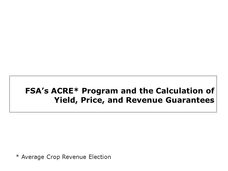 2 The ACRE Program… Average Crop Revenue Election (ACRE):  Starts in 2009 as a whole-farm, irrevocable alternative to receiving counter-cyclical payments (CCPs);  Enrolling requires a 20% reduction in direct payments and a 30% reduction in the loan rate.
