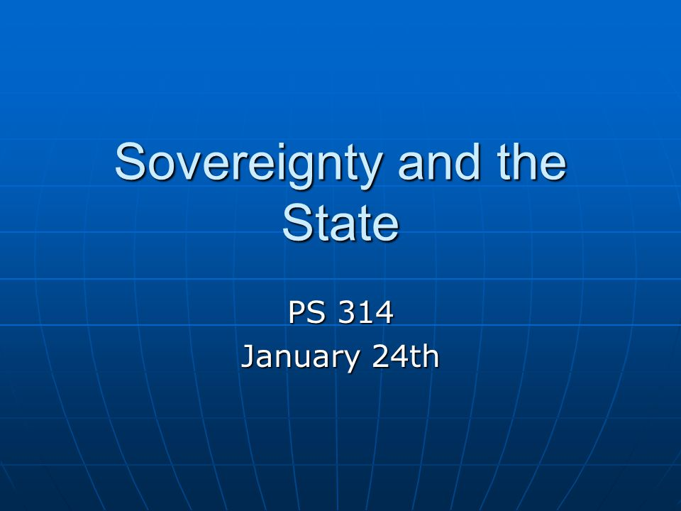 Sovereignty and the State PS 314 January 24th