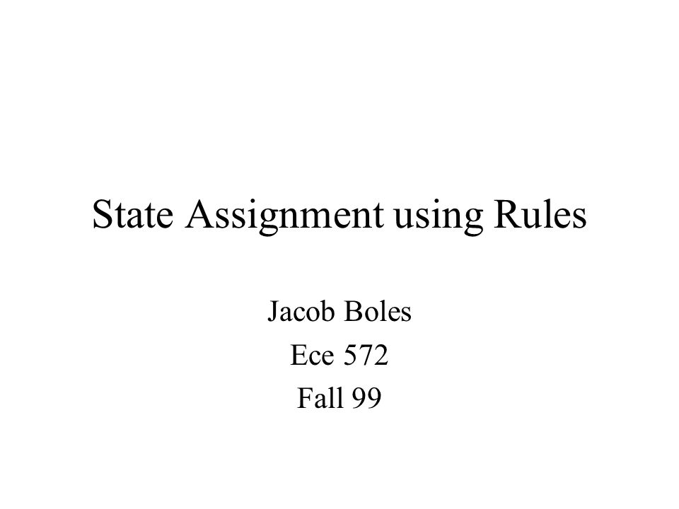 State Assignment using Rules Jacob Boles Ece 572 Fall 99
