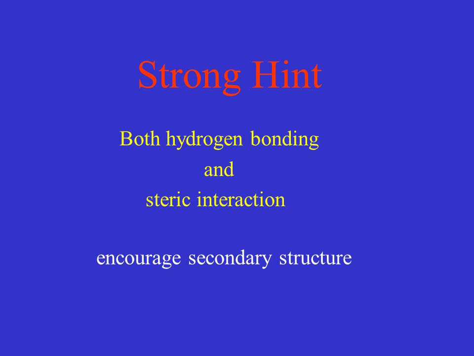 Strong Hint encourage secondary structure Both hydrogen bonding and steric interaction
