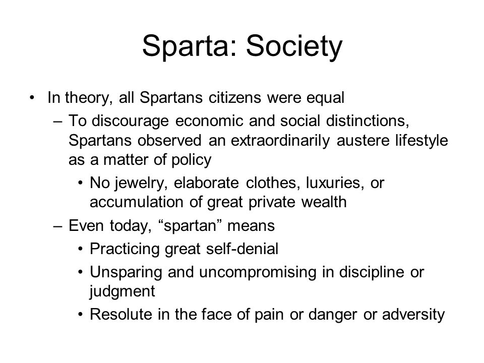Sparta: Society In theory, all Spartans citizens were equal –To discourage economic and social distinctions, Spartans observed an extraordinarily austere lifestyle as a matter of policy No jewelry, elaborate clothes, luxuries, or accumulation of great private wealth –Even today, spartan means Practicing great self-denial Unsparing and uncompromising in discipline or judgment Resolute in the face of pain or danger or adversity