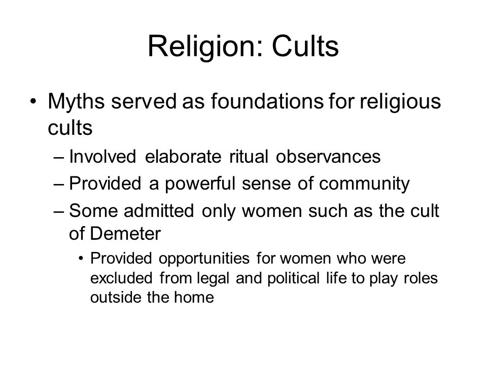 Religion: Cults Myths served as foundations for religious cults –Involved elaborate ritual observances –Provided a powerful sense of community –Some admitted only women such as the cult of Demeter Provided opportunities for women who were excluded from legal and political life to play roles outside the home