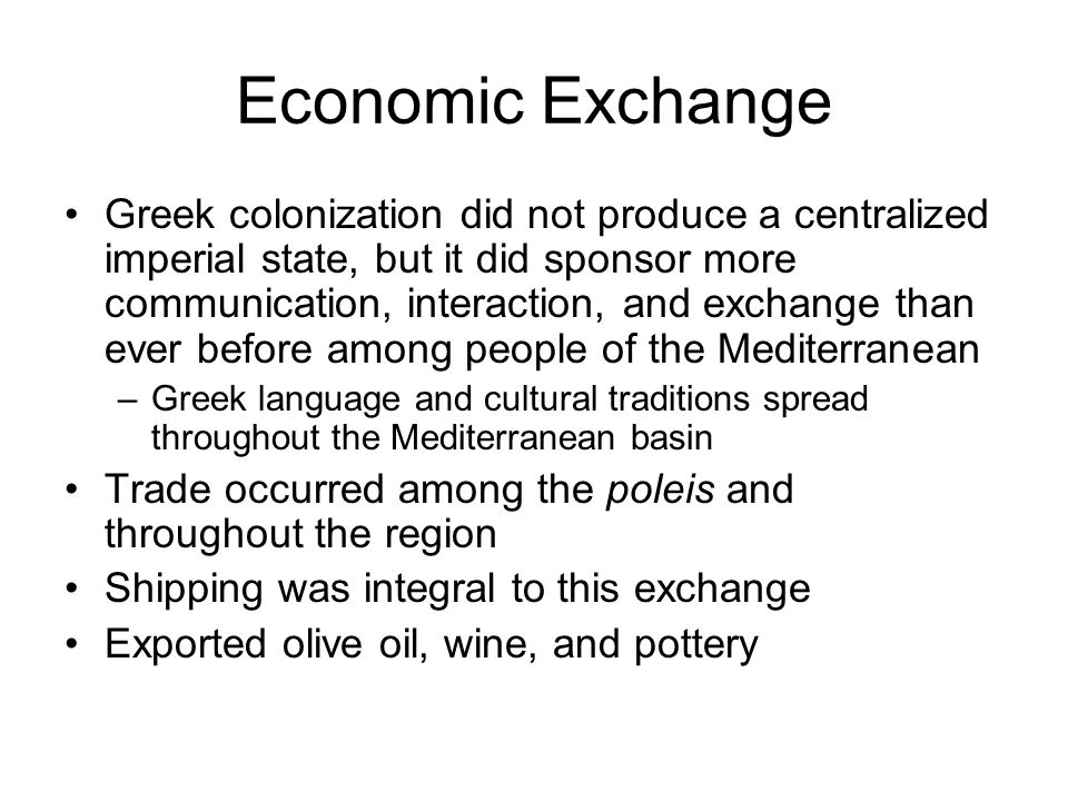 Economic Exchange Greek colonization did not produce a centralized imperial state, but it did sponsor more communication, interaction, and exchange than ever before among people of the Mediterranean –Greek language and cultural traditions spread throughout the Mediterranean basin Trade occurred among the poleis and throughout the region Shipping was integral to this exchange Exported olive oil, wine, and pottery
