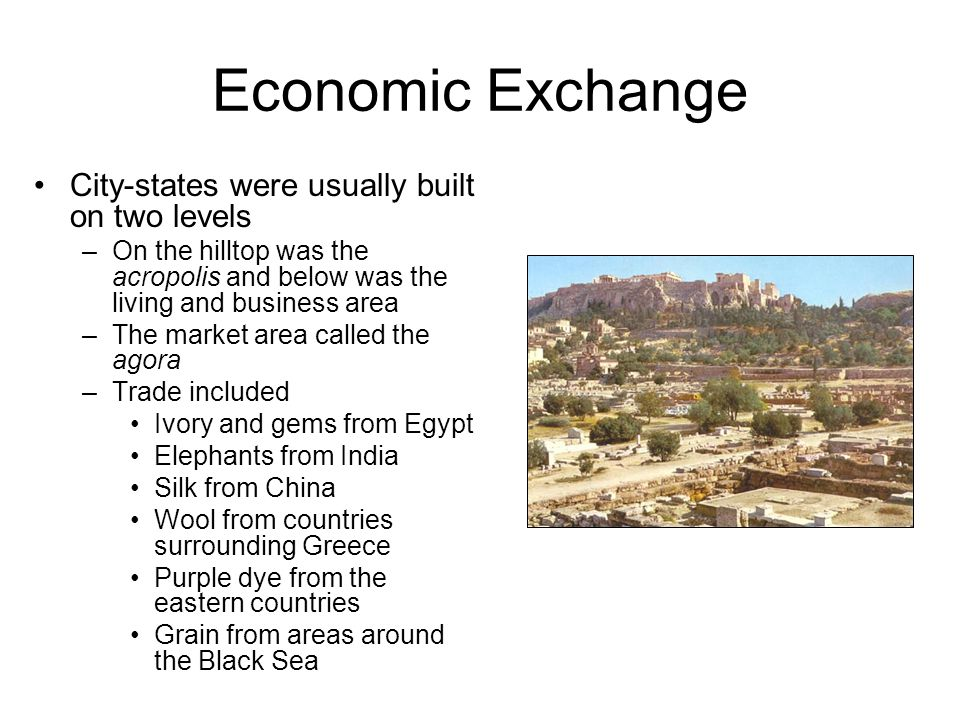 Economic Exchange City-states were usually built on two levels –On the hilltop was the acropolis and below was the living and business area –The market area called the agora –Trade included Ivory and gems from Egypt Elephants from India Silk from China Wool from countries surrounding Greece Purple dye from the eastern countries Grain from areas around the Black Sea