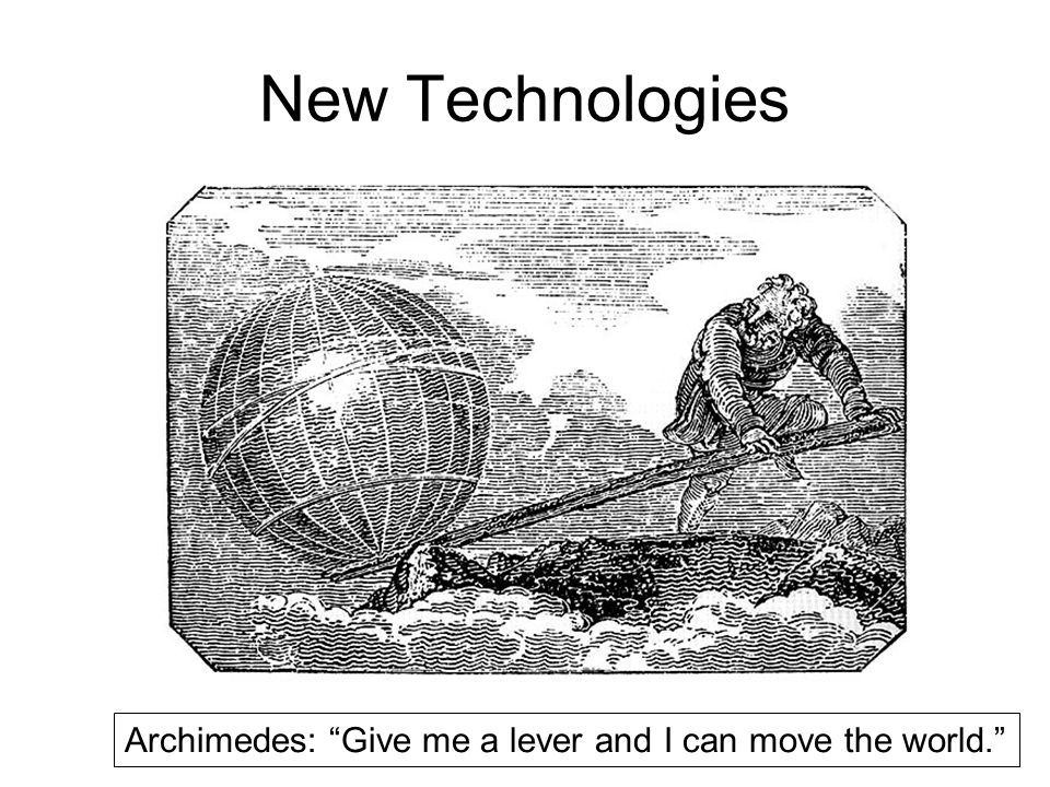 New Technologies Archimedes: Give me a lever and I can move the world.