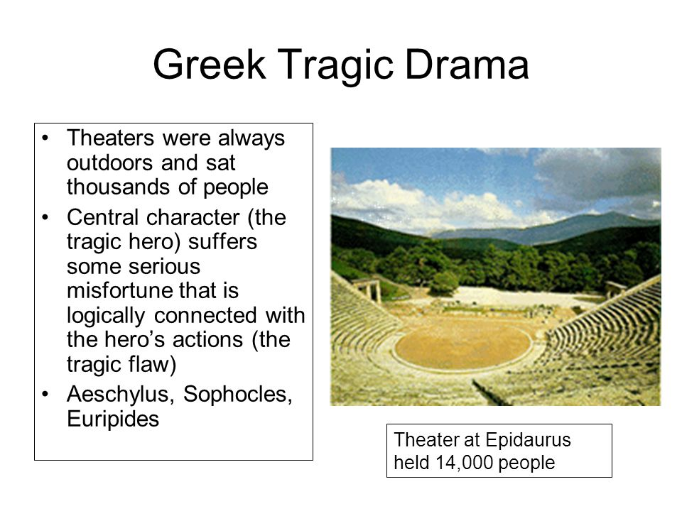 Greek Tragic Drama Theaters were always outdoors and sat thousands of people Central character (the tragic hero) suffers some serious misfortune that is logically connected with the hero's actions (the tragic flaw) Aeschylus, Sophocles, Euripides Theater at Epidaurus held 14,000 people