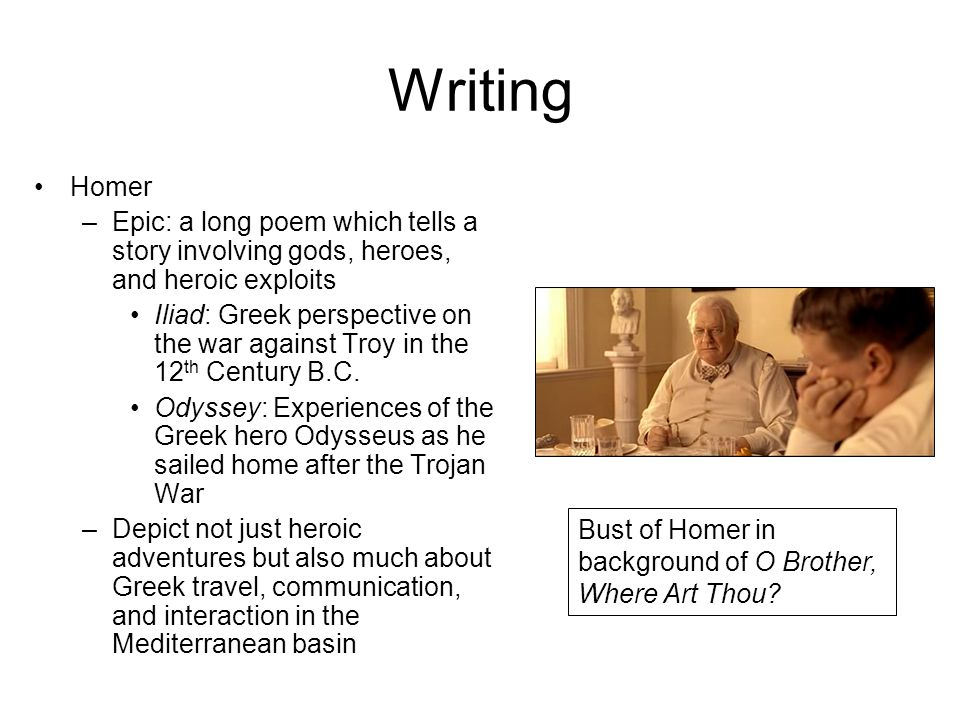 Writing Homer –Epic: a long poem which tells a story involving gods, heroes, and heroic exploits Iliad: Greek perspective on the war against Troy in the 12 th Century B.C.