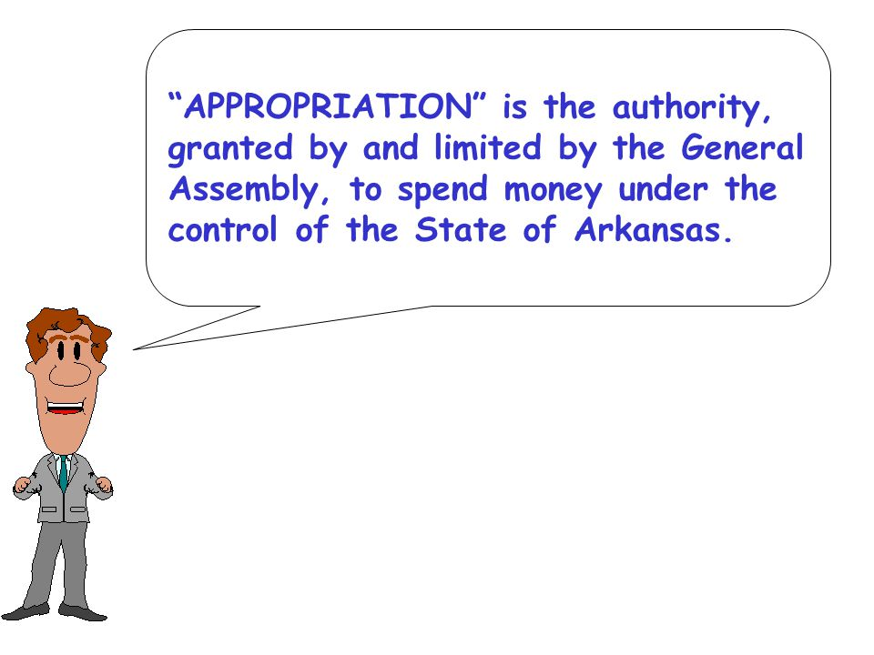 APPROPRIATION is the authority, granted by and limited by the General Assembly, to spend money under the control of the State of Arkansas.