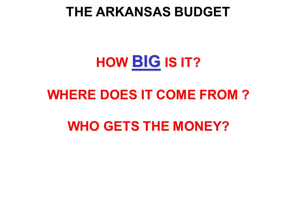 THE ARKANSAS BUDGET BIG HOW BIG IS IT WHERE DOES IT COME FROM WHO GETS THE MONEY