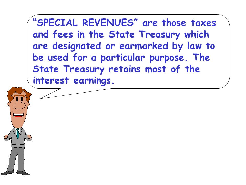 SPECIAL REVENUES are those taxes and fees in the State Treasury which are designated or earmarked by law to be used for a particular purpose.