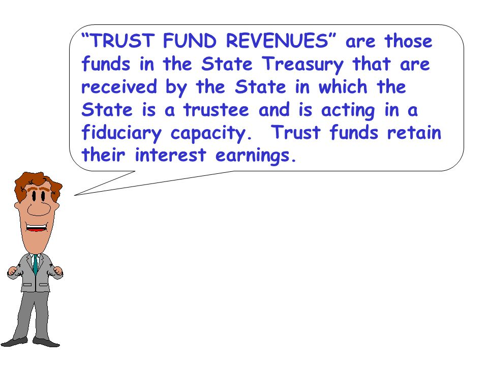 TRUST FUND REVENUES are those funds in the State Treasury that are received by the State in which the State is a trustee and is acting in a fiduciary capacity.