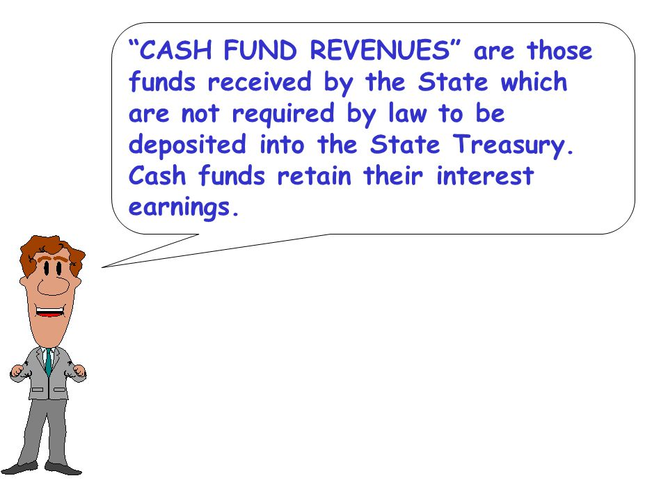 CASH FUND REVENUES are those funds received by the State which are not required by law to be deposited into the State Treasury.