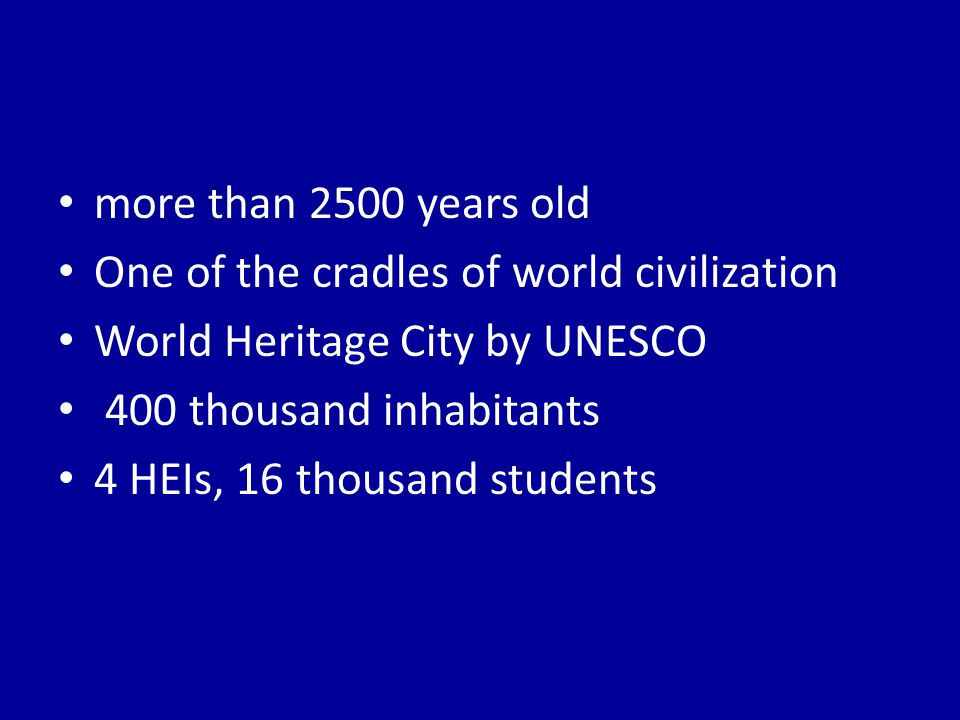 more than 2500 years old One of the cradles of world civilization World Heritage City by UNESCO 400 thousand inhabitants 4 HEIs, 16 thousand students