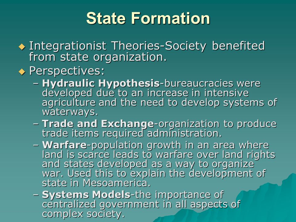 State Formation  Integrationist Theories-Society benefited from state organization.  Perspectives: –Hydraulic Hypothesis-bureaucracies were develope