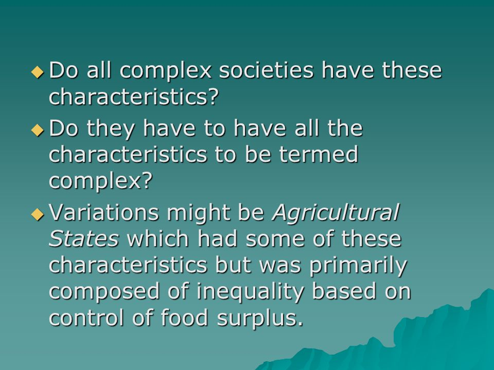  Do all complex societies have these characteristics?  Do they have to have all the characteristics to be termed complex?  Variations might be Agri