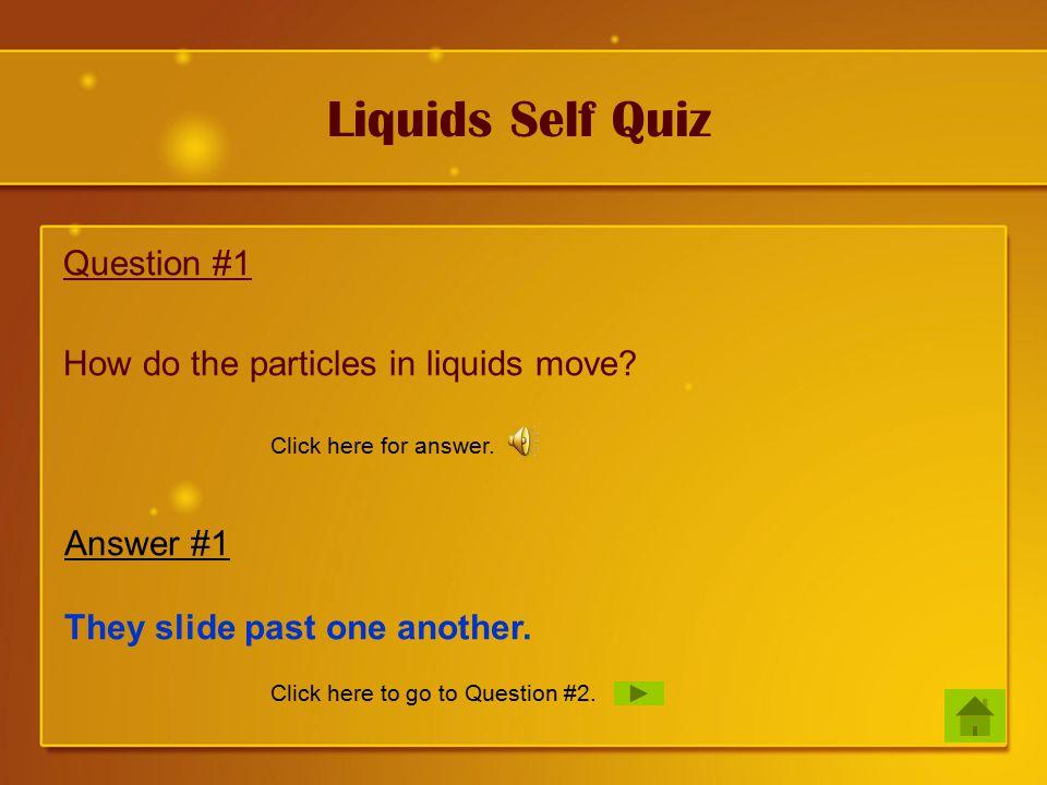 Liquids Self Quiz Question #1 How do the particles in liquids move.