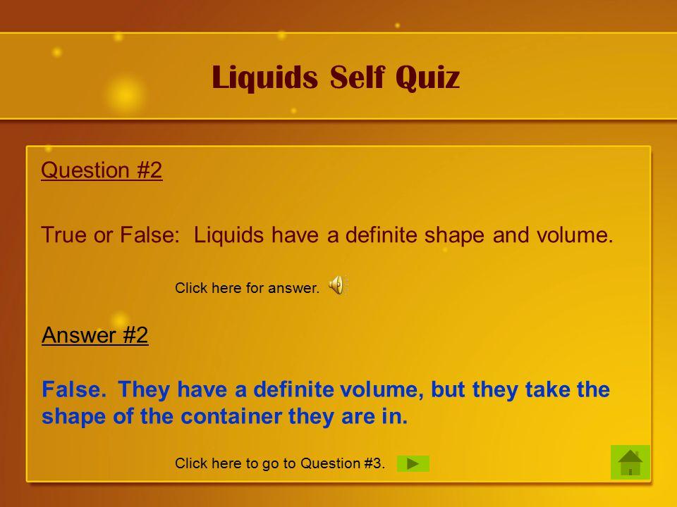 Liquids Self Quiz Question #2 True or False: Liquids have a definite shape and volume.