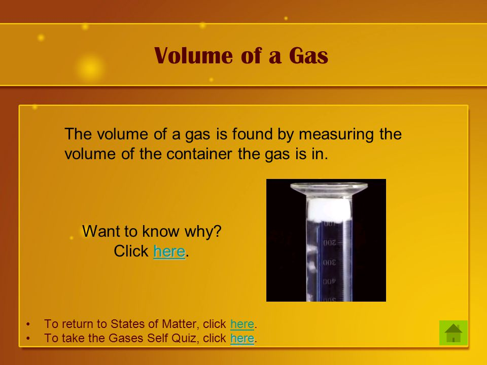 Volume of a Gas To return to States of Matter, click here.here hereTo take the Gases Self Quiz, click here.here The volume of a gas is found by measuring the volume of the container the gas is in.