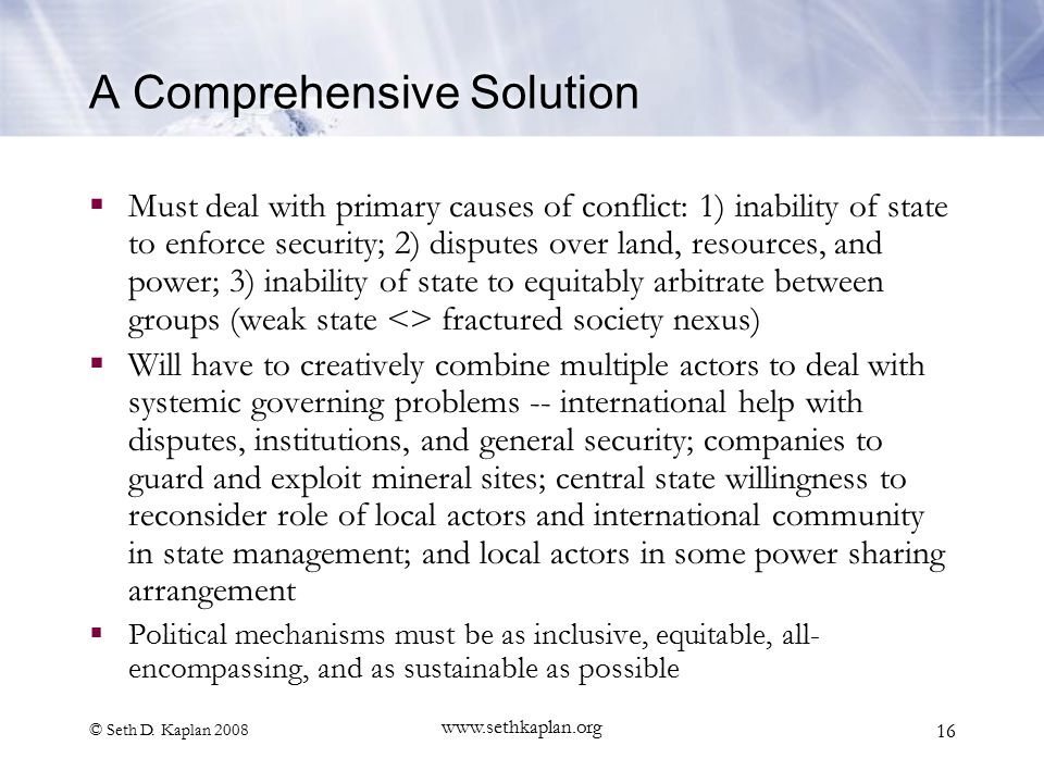 © Seth D. Kaplan 2008 www.sethkaplan.org 16 A Comprehensive Solution  Must deal with primary causes of conflict: 1) inability of state to enforce sec