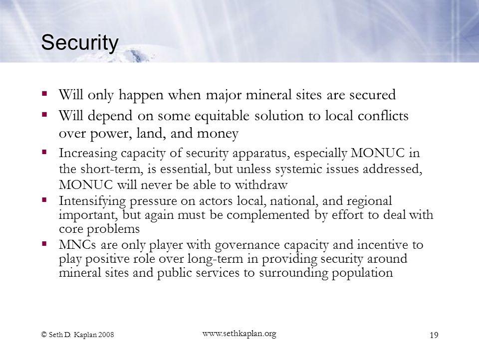 © Seth D. Kaplan 2008 www.sethkaplan.org 19 Security  Will only happen when major mineral sites are secured  Will depend on some equitable solution