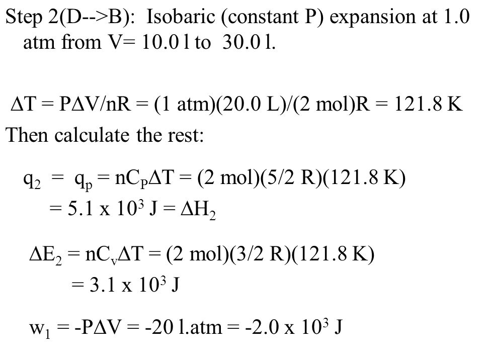 Step 2(D-->B): Isobaric (constant P) expansion at 1.0 atm from V= 10.0 l to 30.0 l.  T = P  V/nR = (1 atm)(20.0 L)/(2 mol)R = 121.8 K Then calculate