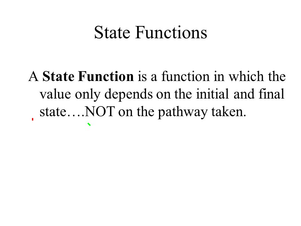 State Functions A State Function is a function in which the value only depends on the initial and final state….NOT on the pathway taken.