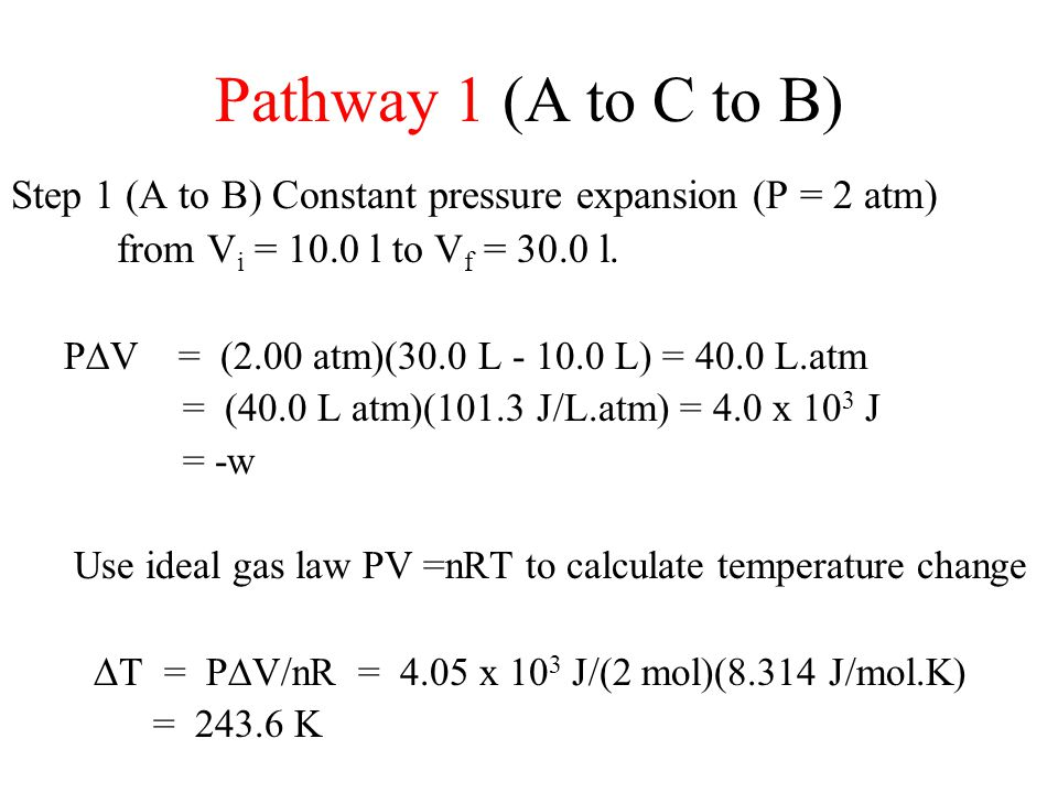 Pathway 1 (A to C to B) Step 1 (A to B) Constant pressure expansion (P = 2 atm) from V i = 10.0 l to V f = 30.0 l. P  V = (2.00 atm)(30.0 L - 10.0 L)