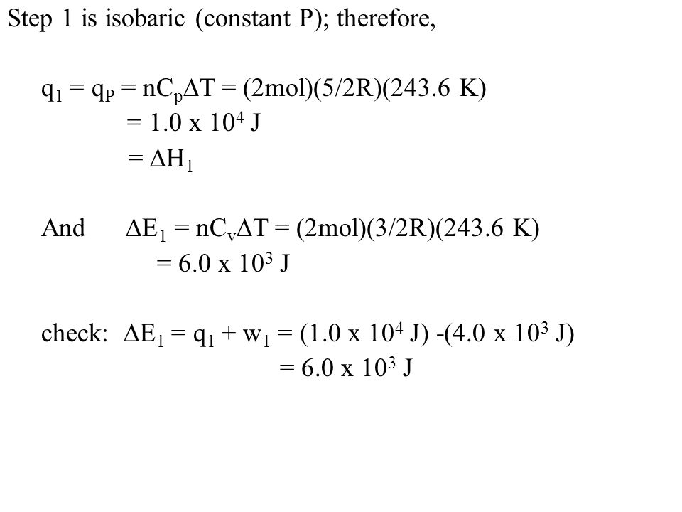 Step 1 is isobaric (constant P); therefore, q 1 = q P = nC p  T = (2mol)(5/2R)(243.6 K) = 1.0 x 10 4 J =  H 1 And  E 1 = nC v  T = (2mol)(3/2R)(243.6 K) = 6.0 x 10 3 J check:  E 1 = q 1 + w 1 = (1.0 x 10 4 J) -(4.0 x 10 3 J) = 6.0 x 10 3 J