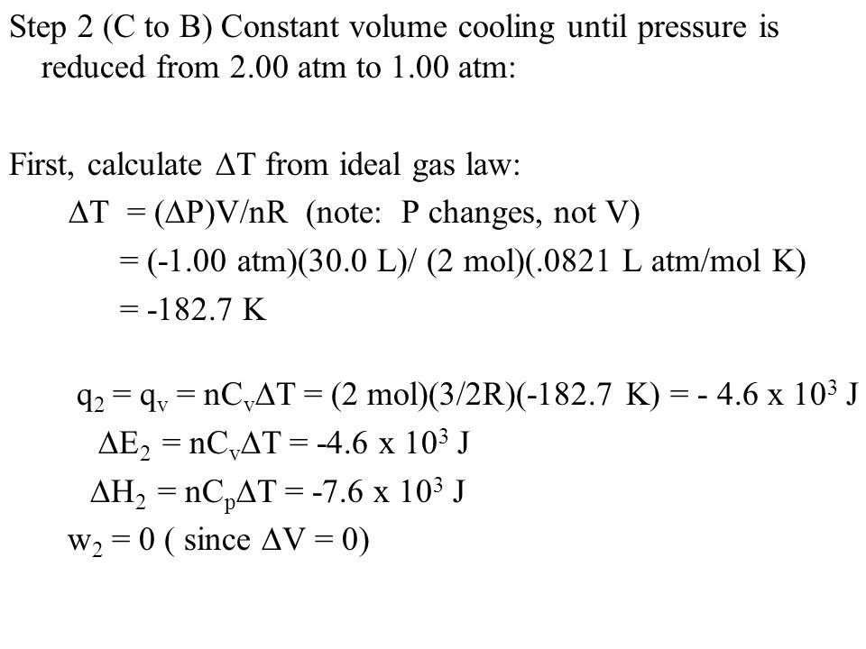 Step 2 (C to B) Constant volume cooling until pressure is reduced from 2.00 atm to 1.00 atm: First, calculate  T from ideal gas law:  T = (  P)V/