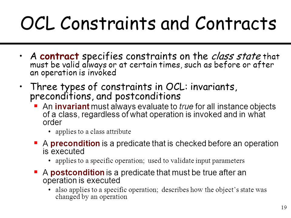 19 OCL Constraints and Contracts A contract specifies constraints on the class state that must be valid always or at certain times, such as before or