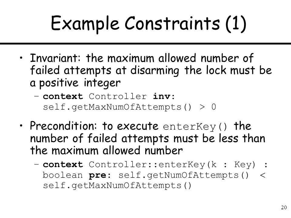 20 Example Constraints (1) Invariant: the maximum allowed number of failed attempts at disarming the lock must be a positive integer –context Controll