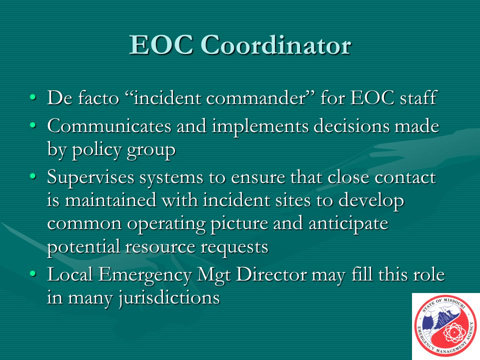 EOC Coordinator De facto incident commander for EOC staffDe facto incident commander for EOC staff Communicates and implements decisions made by policy groupCommunicates and implements decisions made by policy group Supervises systems to ensure that close contact is maintained with incident sites to develop common operating picture and anticipate potential resource requestsSupervises systems to ensure that close contact is maintained with incident sites to develop common operating picture and anticipate potential resource requests Local Emergency Mgt Director may fill this role in many jurisdictionsLocal Emergency Mgt Director may fill this role in many jurisdictions