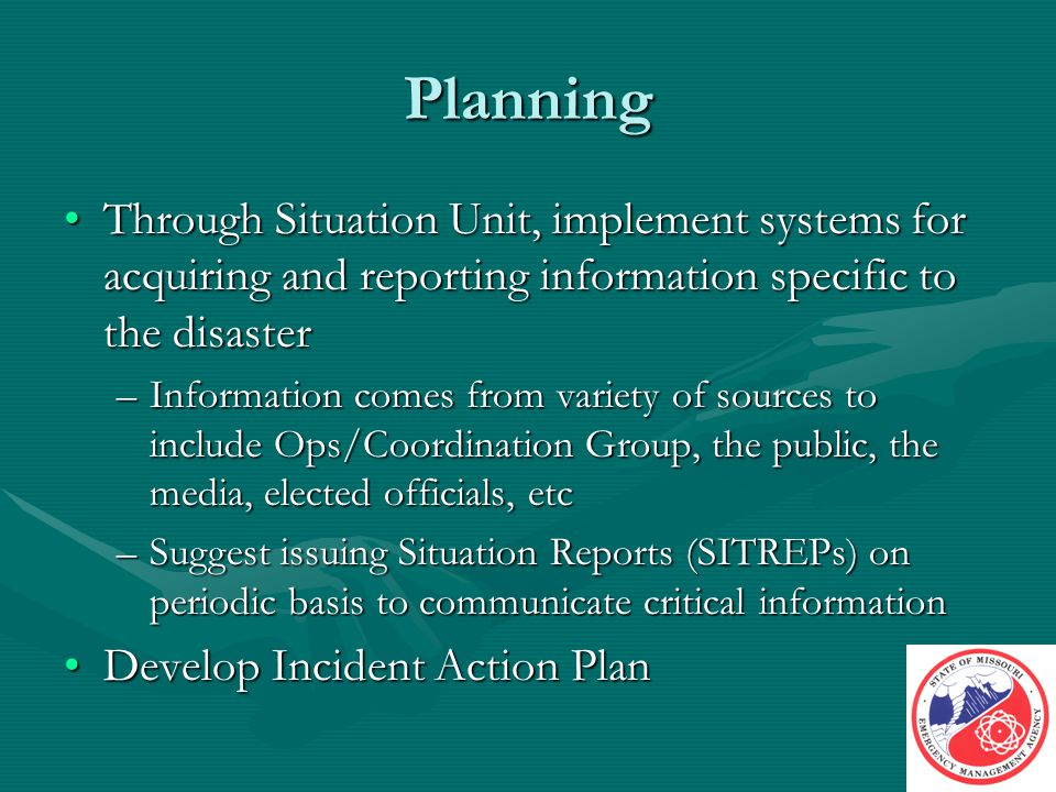 Planning Through Situation Unit, implement systems for acquiring and reporting information specific to the disasterThrough Situation Unit, implement systems for acquiring and reporting information specific to the disaster –Information comes from variety of sources to include Ops/Coordination Group, the public, the media, elected officials, etc –Suggest issuing Situation Reports (SITREPs) on periodic basis to communicate critical information Develop Incident Action PlanDevelop Incident Action Plan