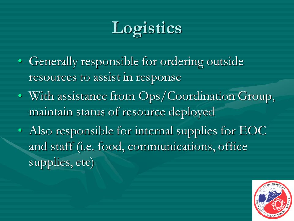 Logistics Generally responsible for ordering outside resources to assist in responseGenerally responsible for ordering outside resources to assist in response With assistance from Ops/Coordination Group, maintain status of resource deployedWith assistance from Ops/Coordination Group, maintain status of resource deployed Also responsible for internal supplies for EOC and staff (i.e.