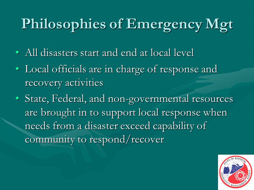 Philosophies of Emergency Mgt All disasters start and end at local levelAll disasters start and end at local level Local officials are in charge of response and recovery activitiesLocal officials are in charge of response and recovery activities State, Federal, and non-governmental resources are brought in to support local response when needs from a disaster exceed capability of community to respond/recoverState, Federal, and non-governmental resources are brought in to support local response when needs from a disaster exceed capability of community to respond/recover